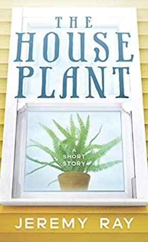 The Houseplant by Jeremy Ray